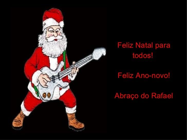 Feliz Natal para todos!  Feliz Ano-novo! Abraço do Rafael