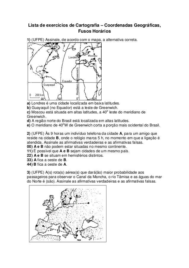 Lista de exercícios de Cartografia – Coordenadas Geográficas, Fusos Horários 1) (UFPE) Assinale, de acordo com o mapa, a a...