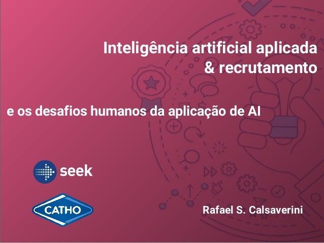 Inteligência artificial aplicada & recrutamento e os desafios humanos da aplicação de AI Rafael S. Calsaverini