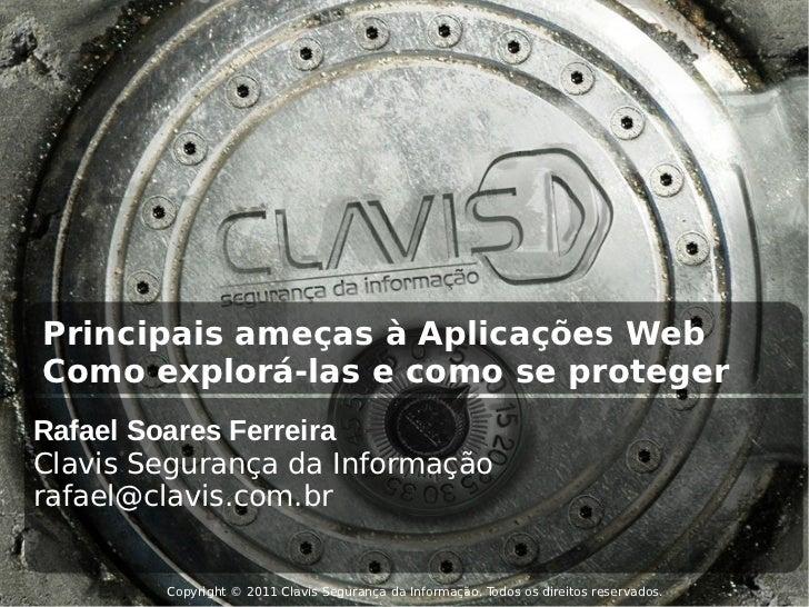 Principais ameças à Aplicações WebComo explorá-las e como se protegerRafael Soares FerreiraClavis Segurança da Informaçãor...