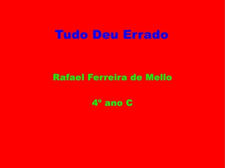Tudo Deu Errado <ul>Rafael Ferreira de Mello 4º ano C </ul>