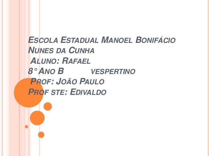 ESCOLA ESTADUAL MANOEL BONIFÁCIONUNES DA CUNHAALUNO: RAFAEL8° ANO B       VESPERTINOPROF: JOÃO PAULOPROF STE: EDIVALDO