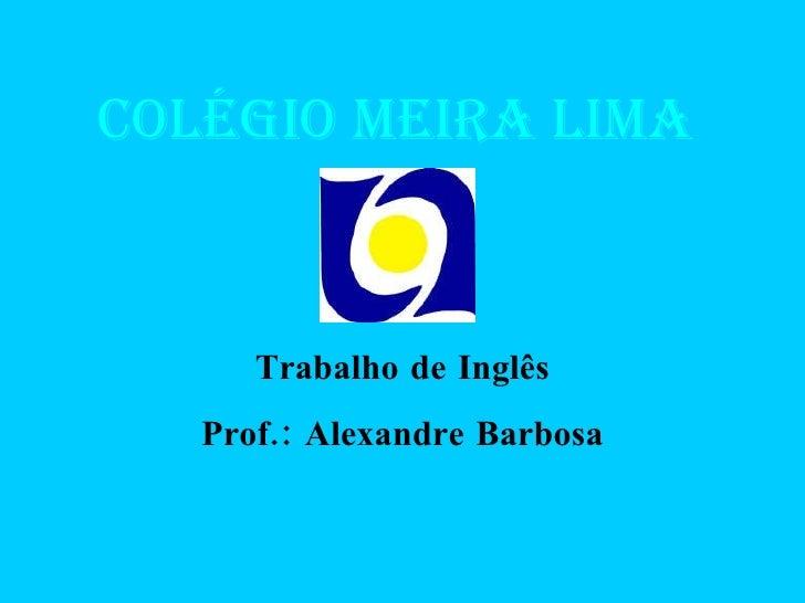 Colégio Meira Lima Trabalho de Inglês Prof.: Alexandre Barbosa