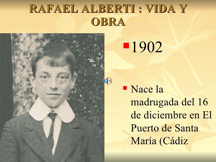 RAFAEL ALBERTI : VIDA Y OBRA <ul><li>1902 </li></ul><ul><li>Nace la madrugada del 16 de diciembre en El Puerto de Santa Ma...