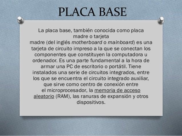 PLACA BASE La placa base, también conocida como placa madre o tarjeta madre (del inglés motherboard o mainboard) es una ta...
