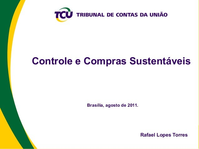 Controle e Compras Sustentáveis          Brasília, agosto de 2011.                                      Rafael Lopes Torres