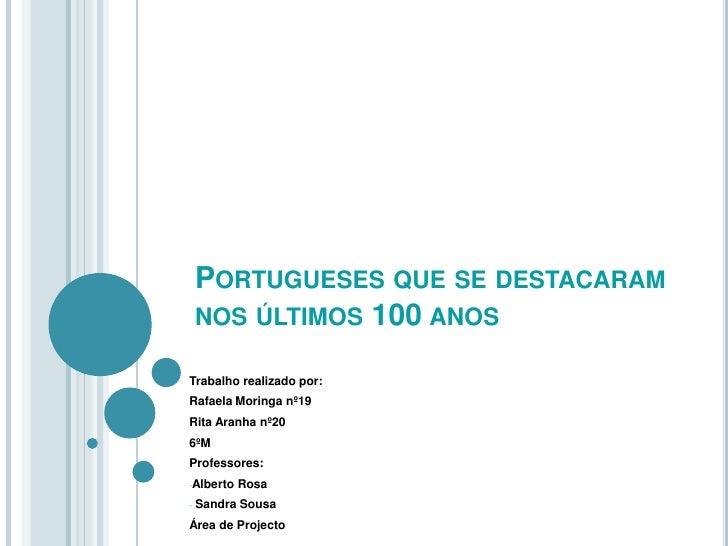Portugueses que se destacaram nos últimos 100 anos<br />Trabalho realizado por:<br />Rafaela Moringa nº19 <br />Rita Aranh...