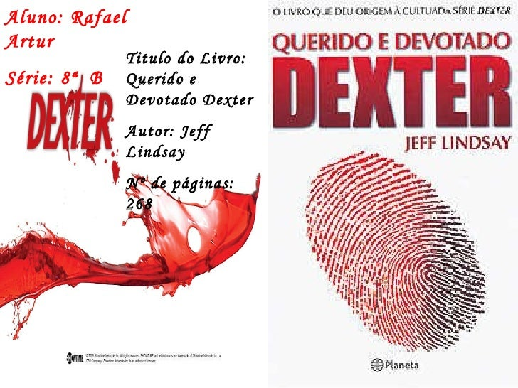 Aluno: Rafael Artur Série: 8ª  B Titulo do Livro: Querido e Devotado Dexter Autor: Jeff Lindsay Nº de páginas: 268