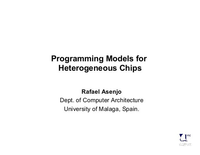 Programming Models for  Heterogeneous Chips  Rafael Asenjo  Dept. of Computer Architecture  University of Malaga, Spain.