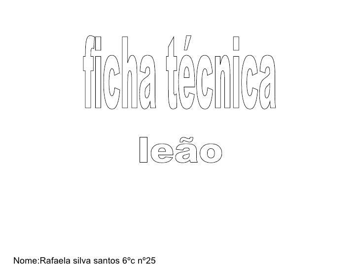 ficha técnica Nome:Rafaela silva santos 6ºc nº25 leão