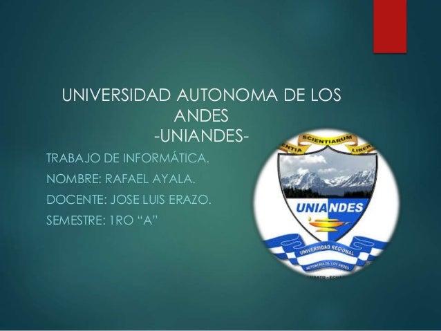 """TRABAJO DE INFORMÁTICA. NOMBRE: RAFAEL AYALA. DOCENTE: JOSE LUIS ERAZO. SEMESTRE: 1RO """"A"""" UNIVERSIDAD AUTONOMA DE LOS ANDE..."""