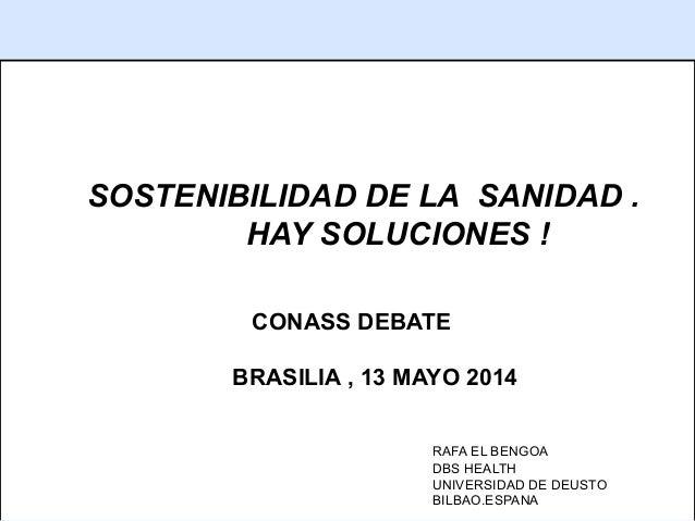 1 SOSTENIBILIDAD DE LA SANIDAD . HAY SOLUCIONES ! CONASS DEBATE BRASILIA , 13 MAYO 2014 RAFA EL BENGOA DBS HEALTH UNIVERSI...