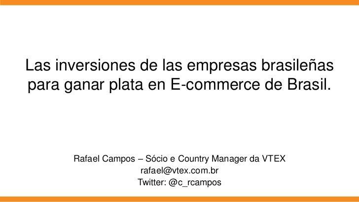 Las inversiones de las empresas brasileñaspara ganar plata en E-commerce de Brasil.      Rafael Campos – Sócio e Country M...