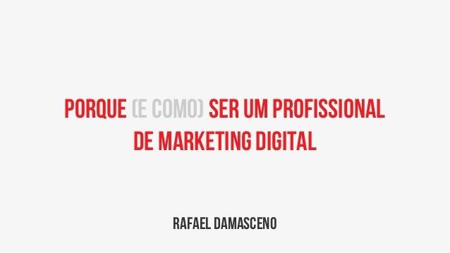 Porque (e como) ser um profissionalde marketing digitalrafael damasceno