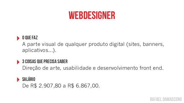 rafael damascenoWebdesigner‣ O Que FazA parte visual de qualquer produto digital (sites, banners,aplicativos...).‣ 3 coisa...