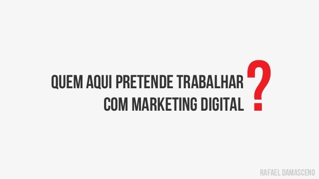 rafael damascenoquem aqui pretende trabalharcom marketing digital?