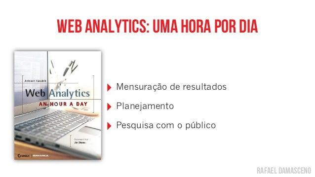 rafael damascenoWeb analytics: uma hora por dia‣ Mensuração de resultados‣ Planejamento‣ Pesquisa com o público