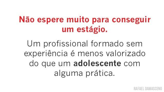 rafael damascenoNão espere muito para conseguirum estágio.Um profissional formado semexperiência é menos valorizadodo que ...