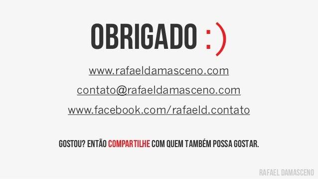 rafael damascenoObrigado :)www.rafaeldamasceno.comcontato@rafaeldamasceno.comwww.facebook.com/rafaeld.contatoGostou? Então...