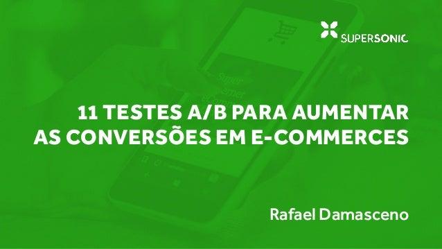 11 TESTES A/B PARA AUMENTAR AS CONVERSÕES EM E-COMMERCES Rafael Damasceno