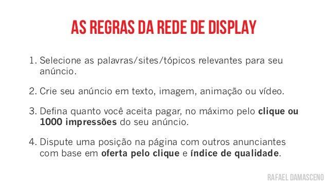 rafael damasceno As regras da rede de display 1. Selecione as palavras/sites/tópicos relevantes para seu anúncio. 2. Crie ...