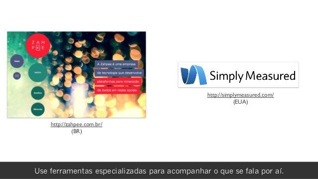rafael damascenoUse ferramentas especializadas para acompanhar o que se fala por aí. http://zahpee.com.br/ (BR) http://sim...