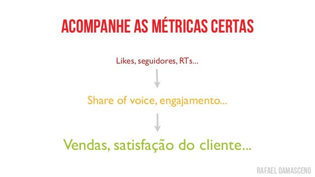 rafael damasceno acompanhe as métricas certas Likes, seguidores, RTs... Share of voice, engajamento... Vendas, satisfação ...