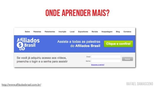 rafael damasceno Onde aprender mais? http://www.afiliadosbrasil.com.br/