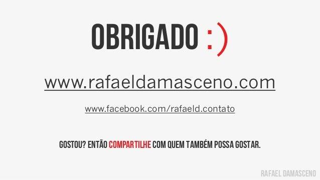 rafael damasceno Obrigado :) www.rafaeldamasceno.com www.facebook.com/rafaeld.contato Gostou? Então compartilhe com quem t...