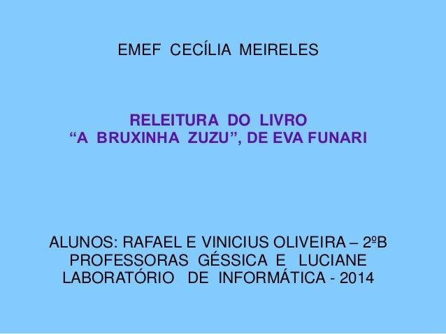 """EMEF CECÍLIA MEIRELES RELEITURA DO LIVRO """"A BRUXINHA ZUZU"""", DE EVA FUNARI ALUNOS: RAFAEL E VINICIUS OLIVEIRA – 2ºB PROFESS..."""