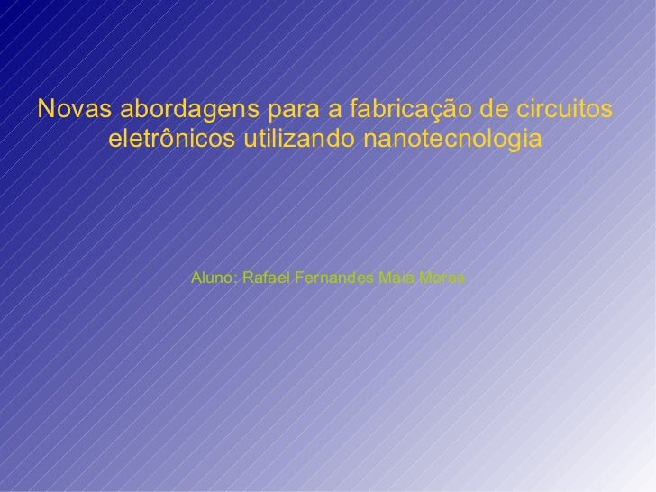 Novas abordagens para a fabricação de circuitos eletrônicos utilizando nanotecnologia Aluno: Rafael Fernandes Maia Mores