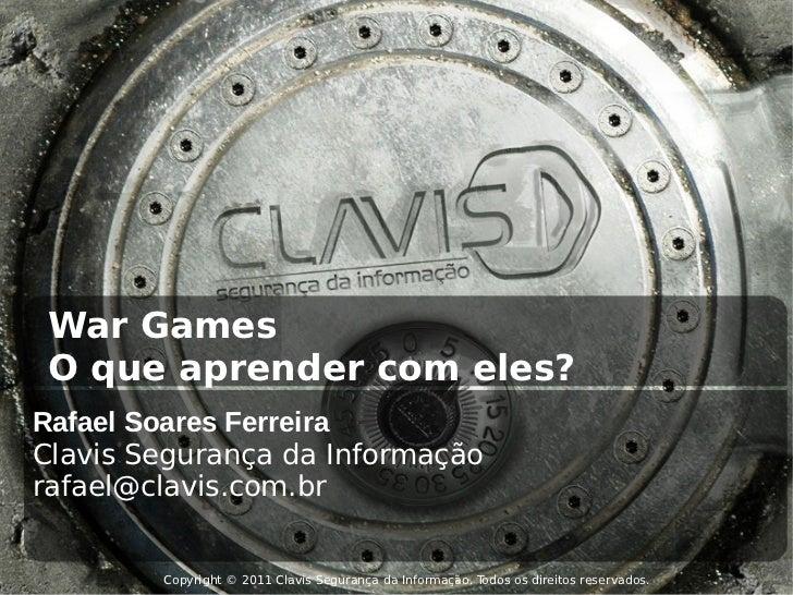 War Games O que aprender com eles?Rafael Soares FerreiraClavis Segurança da Informaçãorafael@clavis.com.br        Copyrigh...