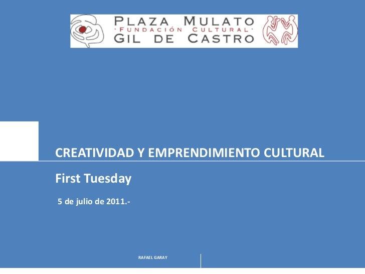 CREATIVIDAD Y EMPRENDIMIENTO CULTURALFirst Tuesday5 de julio de 2011.-                       RAFAEL GARAY