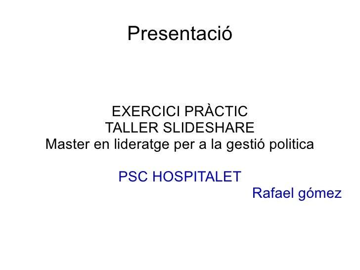 Presentació EXERCICI PRÀCTIC TALLER SLIDESHARE Master en lideratge per a la gestió politica PSC HOSPITALET Rafael gómez