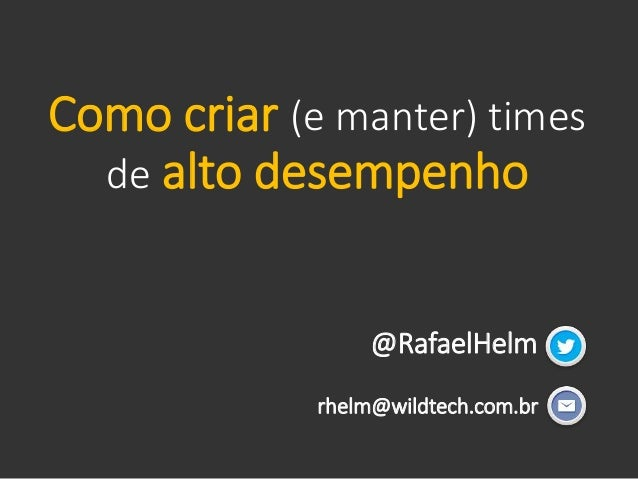 Como criar (e manter) times de alto desempenho rhelm@wildtech.com.br @RafaelHelm