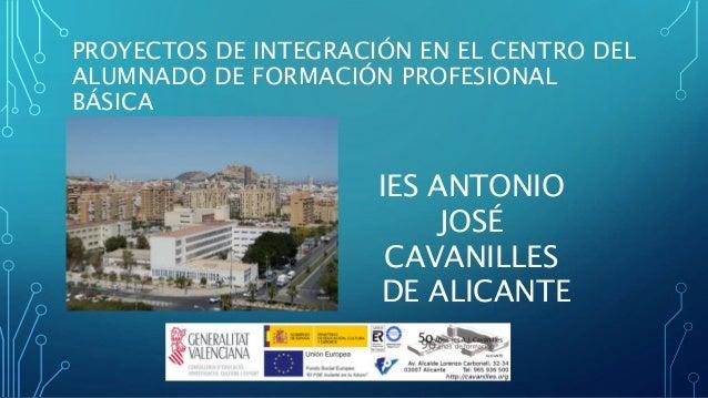 PROYECTOS DE INTEGRACI�N EN EL CENTRO DEL ALUMNADO DE FORMACI�N PROFESIONAL B�SICA IES ANTONIO JOS� CAVANILLES DE ALICANTE