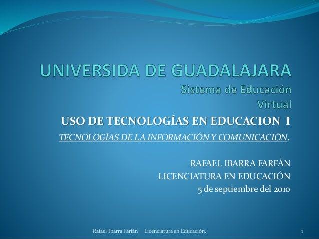 USO DE TECNOLOGÍAS EN EDUCACION I TECNOLOGÍAS DE LA INFORMACIÓN Y COMUNICACIÓN. RAFAEL IBARRA FARFÁN LICENCIATURA EN EDUCA...