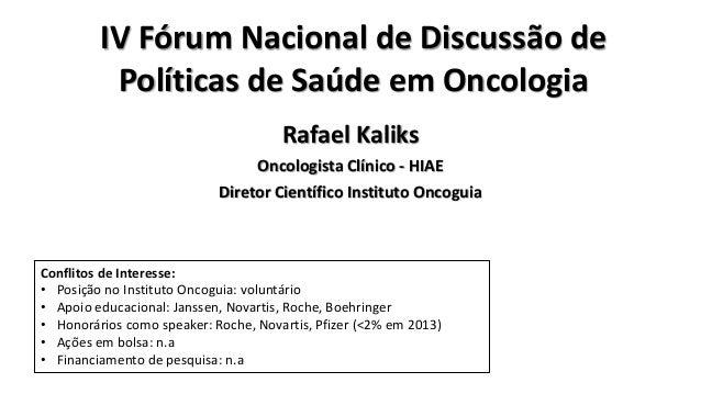 IV Fórum Nacional de Discussão de Políticas de Saúde em Oncologia Rafael Kaliks Oncologista Clínico - HIAE Diretor Científ...