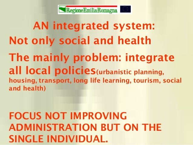 AN integrated system: Not only social and health The mainly problem: integrate all local policies(urbanistic planning, hou...
