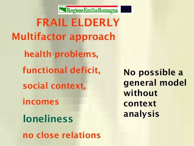 FRAIL ELDERLY Multifactor approach health problems, functional deficit, social context, incomes loneliness no close relati...