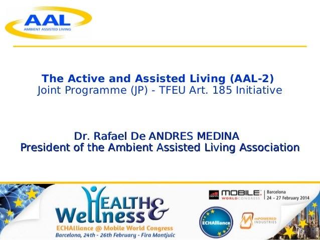 1 The Active and Assisted Living (AAL-2) Joint Programme (JP) - TFEU Art. 185 Initiative Dr. Rafael De ANDRES MEDINADr. Ra...