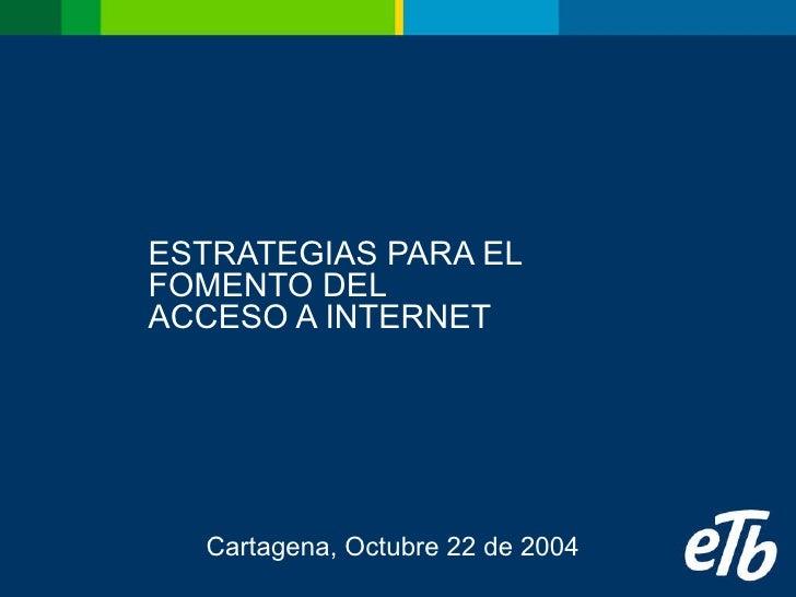 ESTRATEGIAS PARA EL FOMENTO DEL ACCESO A INTERNET Cartagena, Octubre 22 de 2004