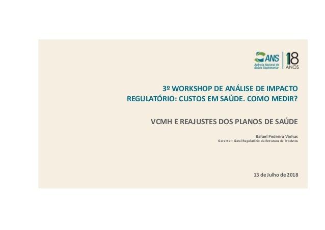 3º WORKSHOP DE ANÁLISE DE IMPACTO REGULATÓRIO: CUSTOS EM SAÚDE. COMO MEDIR? 13 de Julho de 2018 VCMH E REAJUSTES DOS PLANO...