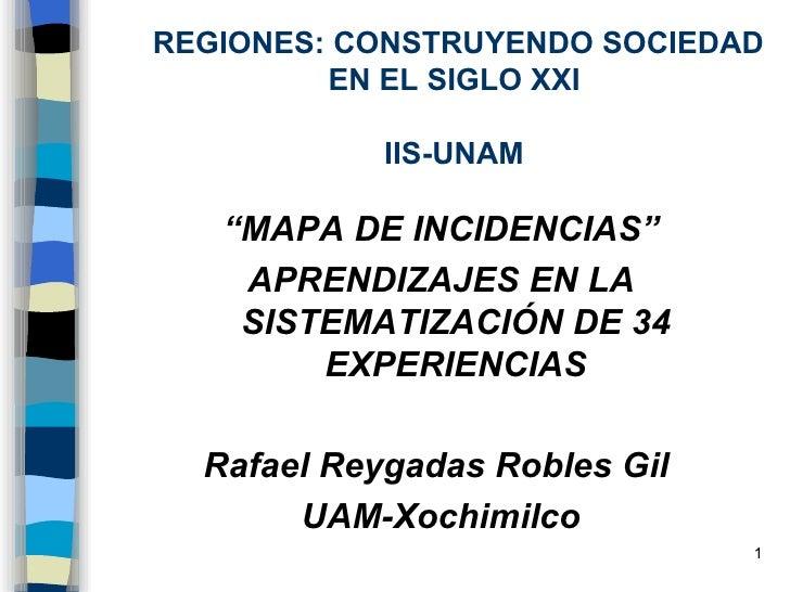 """REGIONES: CONSTRUYENDO SOCIEDAD EN EL SIGLO XXI IIS-UNAM <ul><li>"""" MAPA DE INCIDENCIAS"""" </li></ul><ul><li>APRENDIZAJES EN ..."""