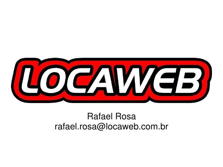 Rafael Rosa<br />rafael.rosa@locaweb.com.br<br />