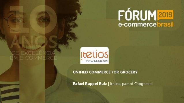 UNIFIED COMMERCE FOR GROCERY Rafael Ruppel Ruiz | Itelios, part of Capgemini