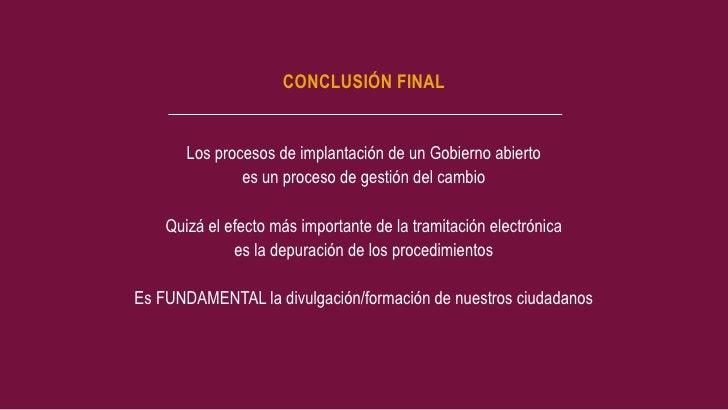 CONCLUSIÓN FINAL       Los procesos de implantación de un Gobierno abierto               es un proceso de gestión del camb...