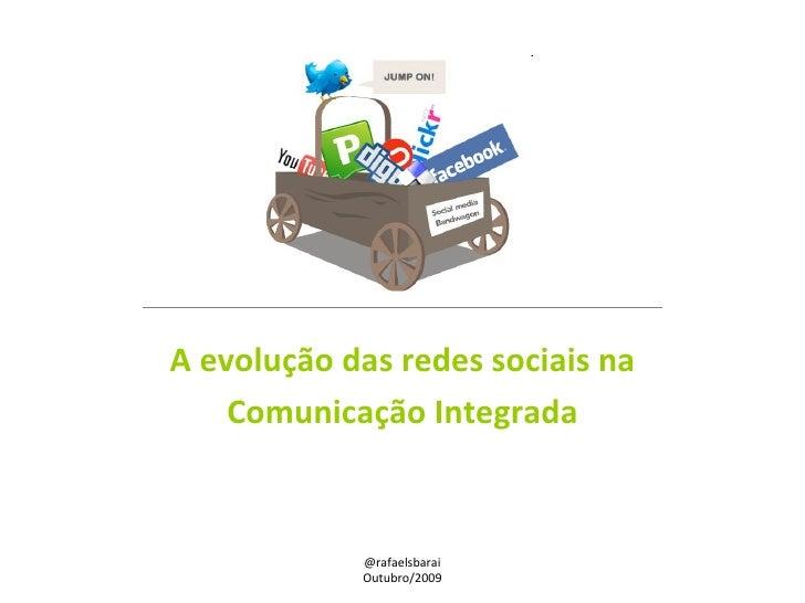 A evolução das redes sociais na Comunicação Integrada @rafaelsbarai Outubro/2009