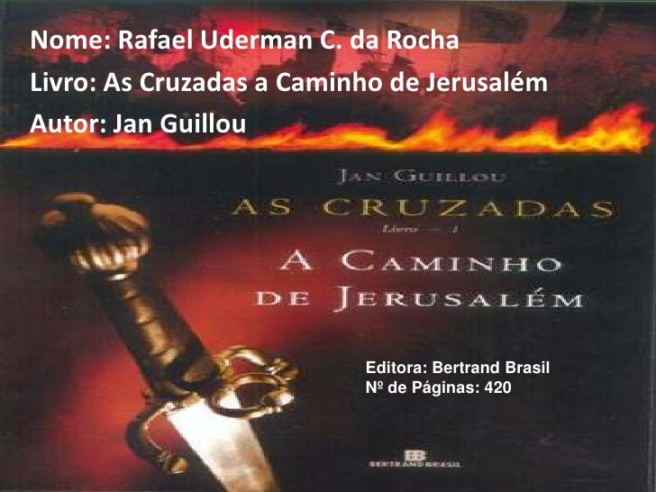 Nome: Rafael Uderman C. da Rocha<br />Livro: As Cruzadas a Caminho de Jerusalém<br />Autor: Jan Guillou<br />Editora: Bert...