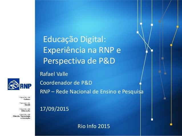 Educação Digital: Experiência na RNP e Perspectiva de P&D Rafael Valle Coordenador de P&D RNP – Rede Nacional de Ensino e ...